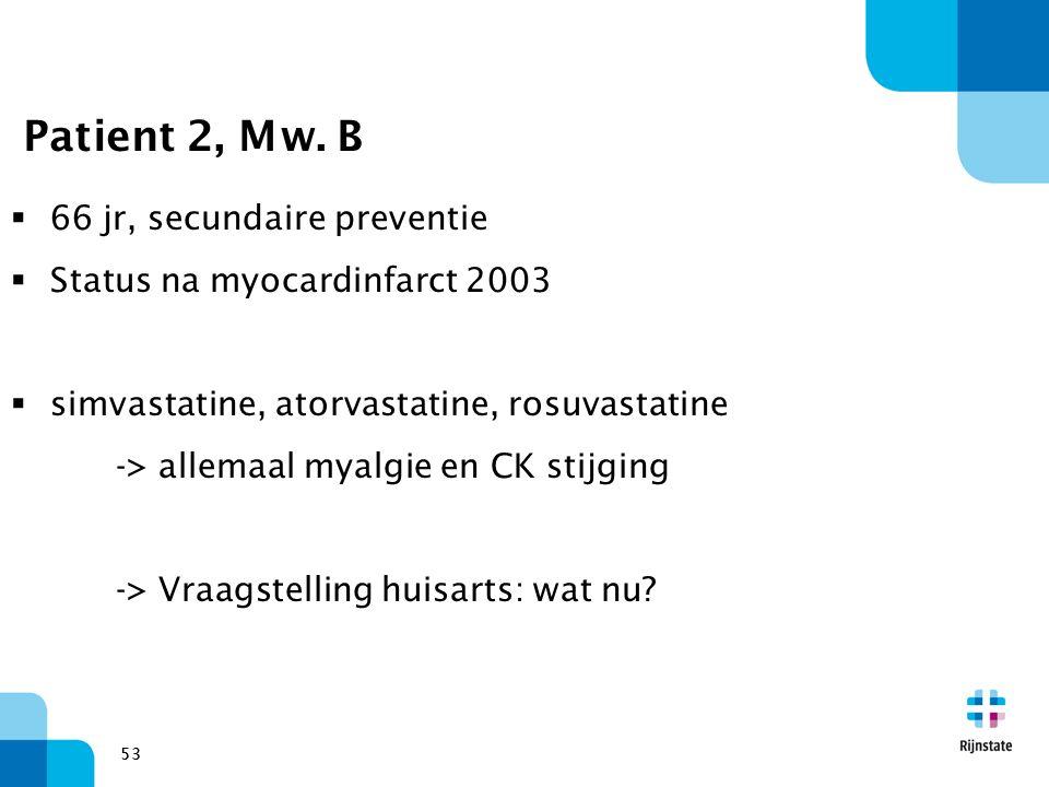 53 Patient 2, Mw. B  66 jr, secundaire preventie  Status na myocardinfarct 2003  simvastatine, atorvastatine, rosuvastatine -> allemaal myalgie en