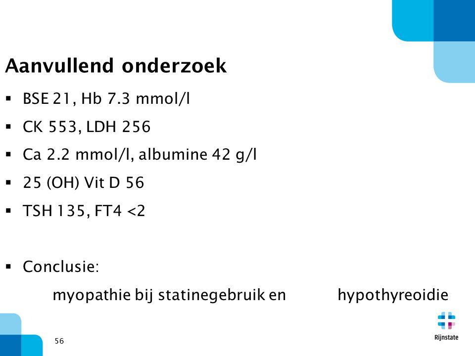 56 Aanvullend onderzoek  BSE 21, Hb 7.3 mmol/l  CK 553, LDH 256  Ca 2.2 mmol/l, albumine 42 g/l  25 (OH) Vit D 56  TSH 135, FT4 <2  Conclusie: m