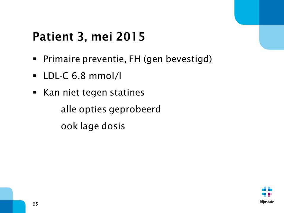 65 Patient 3, mei 2015  Primaire preventie, FH (gen bevestigd)  LDL-C 6.8 mmol/l  Kan niet tegen statines alle opties geprobeerd ook lage dosis