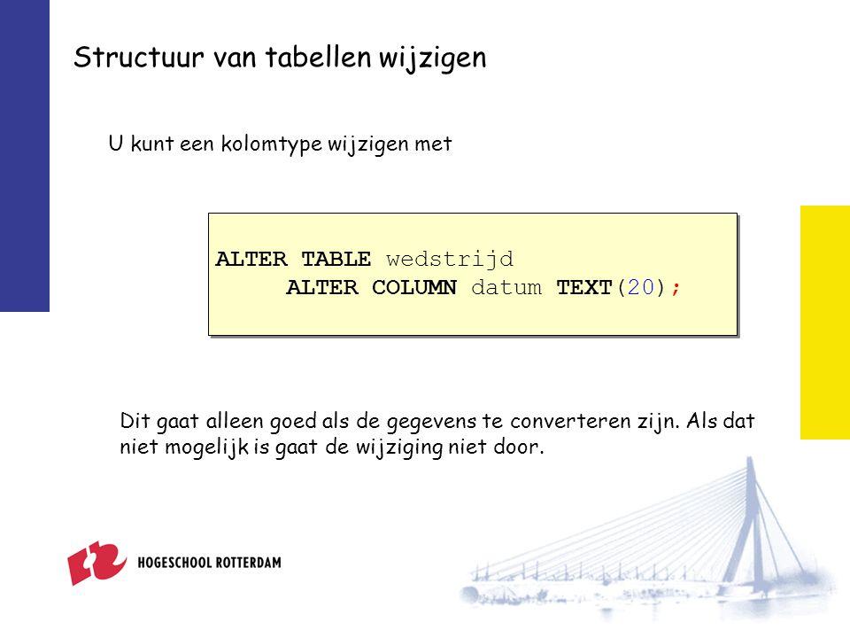 Structuur van tabellen wijzigen U kunt een kolomtype wijzigen met ALTER TABLE wedstrijd ALTER COLUMN datum TEXT(20); ALTER TABLE wedstrijd ALTER COLUMN datum TEXT(20); Dit gaat alleen goed als de gegevens te converteren zijn.