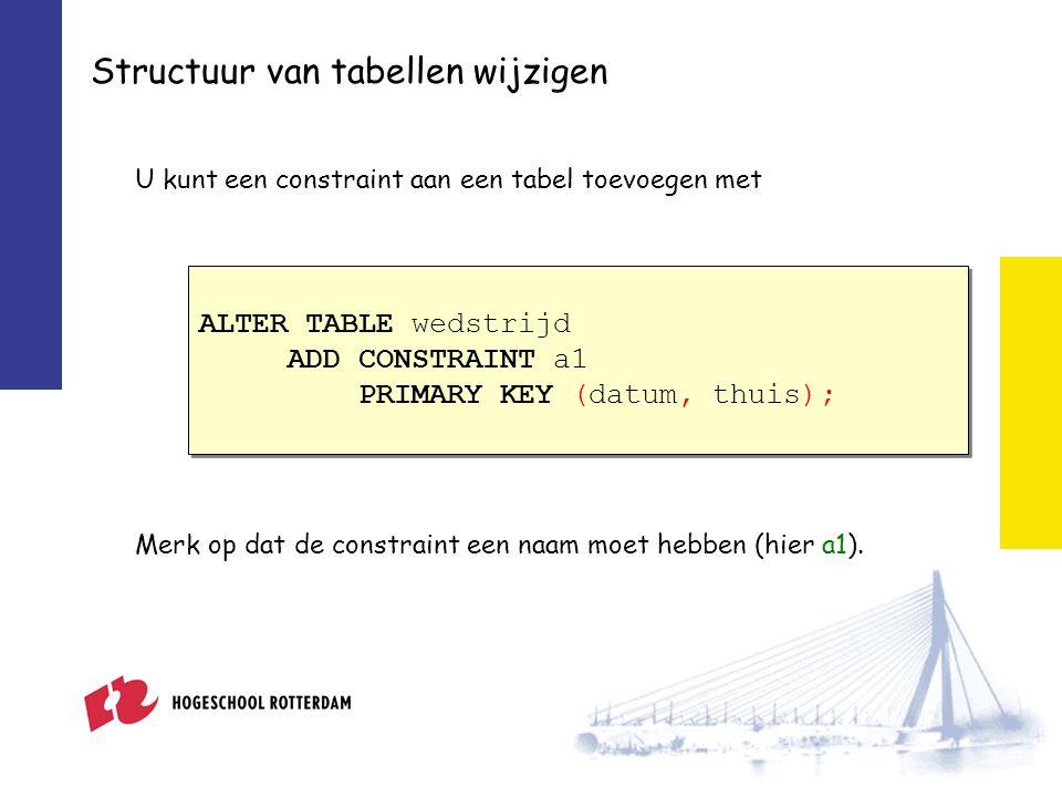 Structuur van tabellen wijzigen U kunt een constraint aan een tabel toevoegen met ALTER TABLE wedstrijd ADD CONSTRAINT a1 PRIMARY KEY (datum, thuis); ALTER TABLE wedstrijd ADD CONSTRAINT a1 PRIMARY KEY (datum, thuis); Merk op dat de constraint een naam moet hebben (hier a1).