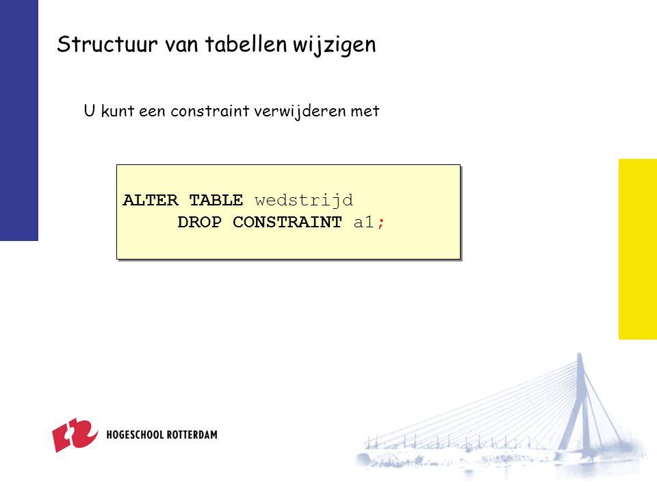Structuur van tabellen wijzigen U kunt een constraint verwijderen met ALTER TABLE wedstrijd DROP CONSTRAINT a1; ALTER TABLE wedstrijd DROP CONSTRAINT a1;