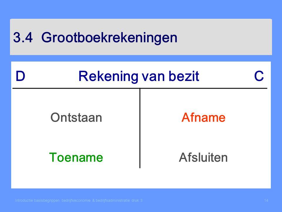 Introductie basisbegrippen bedrijfseconomie & bedrijfsadministratie druk 314 3.4Grootboekrekeningen DRekening van bezitC OntstaanAfname ToenameAfsluit