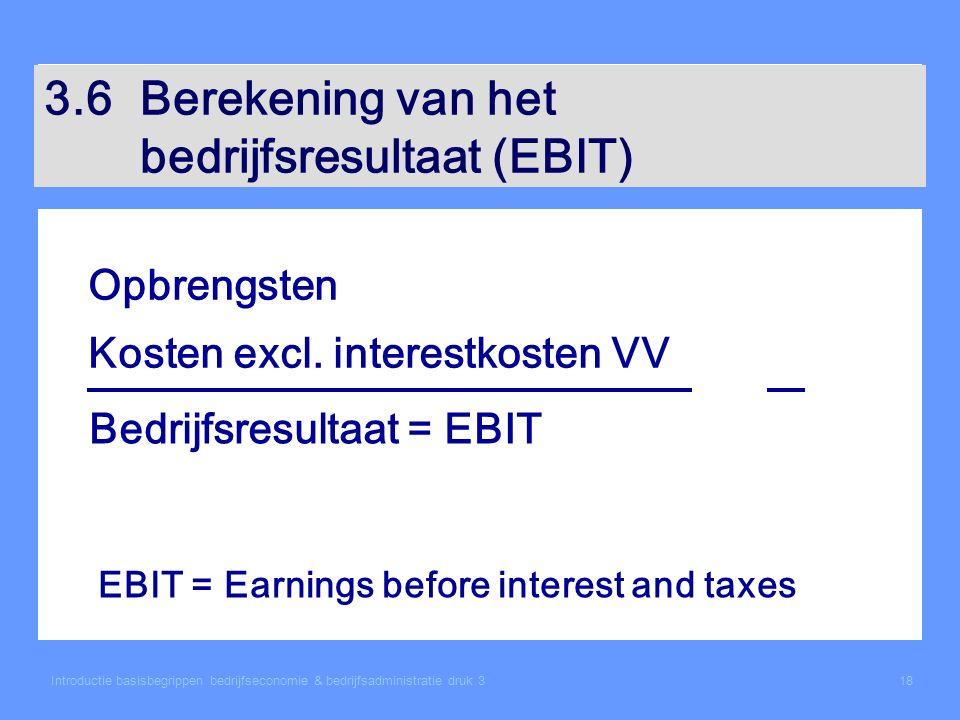 Introductie basisbegrippen bedrijfseconomie & bedrijfsadministratie druk 318 3.6Berekening van het bedrijfsresultaat (EBIT) Opbrengsten Kosten excl. i
