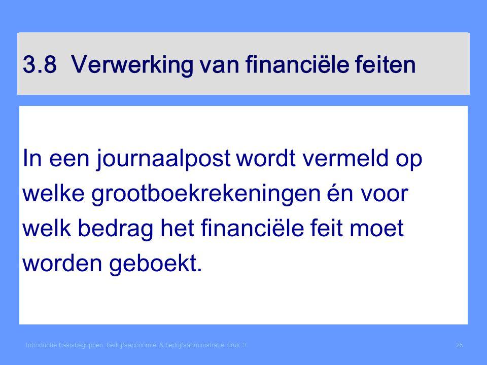 Introductie basisbegrippen bedrijfseconomie & bedrijfsadministratie druk 325 3.8Verwerking van financiële feiten In een journaalpost wordt vermeld op