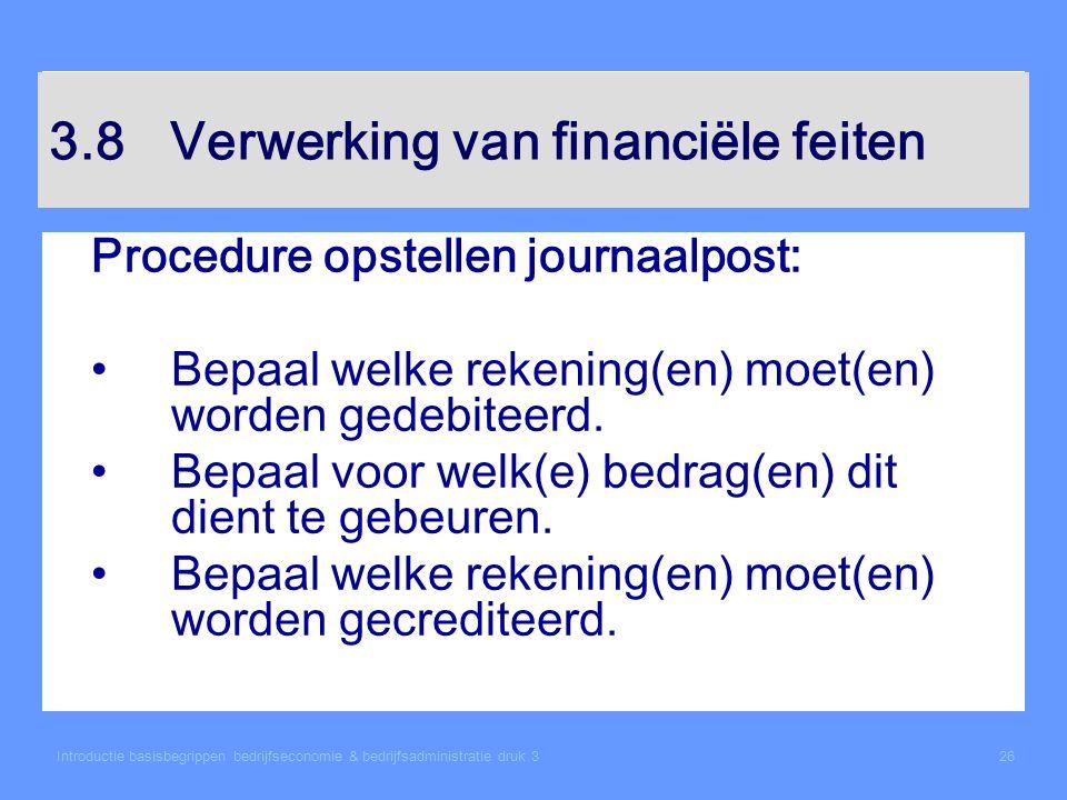 Introductie basisbegrippen bedrijfseconomie & bedrijfsadministratie druk 326 3.8 Verwerking van financiële feiten Procedure opstellen journaalpost: Be