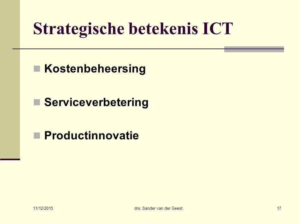 11/12/2015 drs. Sander van der Geest17 Strategische betekenis ICT Kostenbeheersing Serviceverbetering Productinnovatie