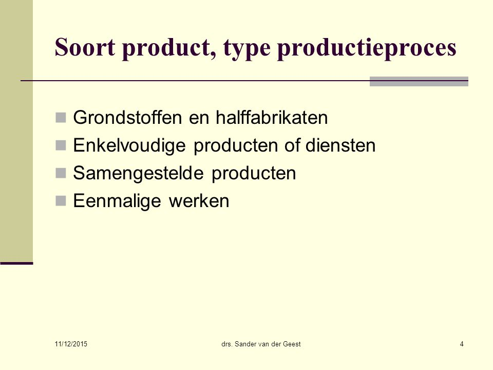 11/12/2015 drs. Sander van der Geest4 Soort product, type productieproces Grondstoffen en halffabrikaten Enkelvoudige producten of diensten Samengeste