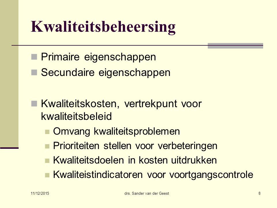 11/12/2015 drs. Sander van der Geest8 Kwaliteitsbeheersing Primaire eigenschappen Secundaire eigenschappen Kwaliteitskosten, vertrekpunt voor kwalitei