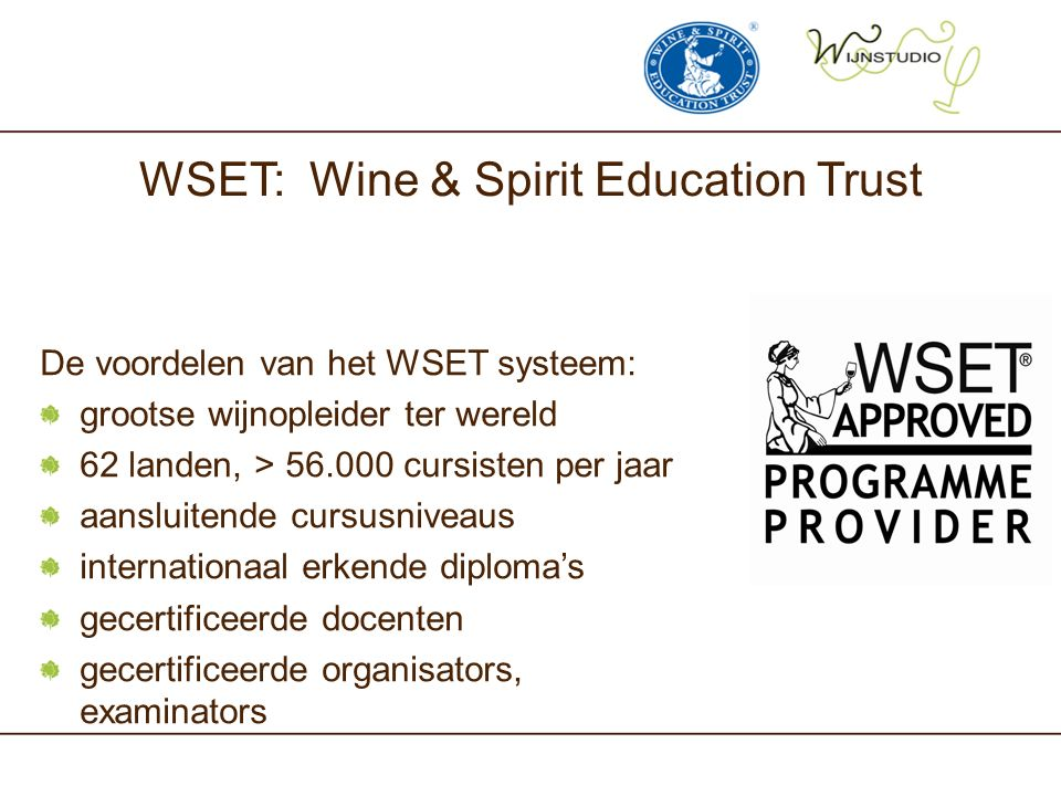 WSET: Wine & Spirit Education Trust De voordelen van het WSET systeem: grootse wijnopleider ter wereld 62 landen, > 56.000 cursisten per jaar aansluit