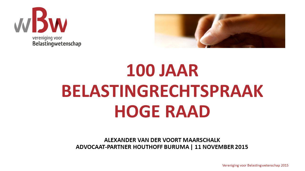 100 JAAR BELASTINGRECHTSPRAAK HOGE RAAD ALEXANDER VAN DER VOORT MAARSCHALK ADVOCAAT-PARTNER HOUTHOFF BURUMA | 11 NOVEMBER 2015 Vereniging voor Belasti