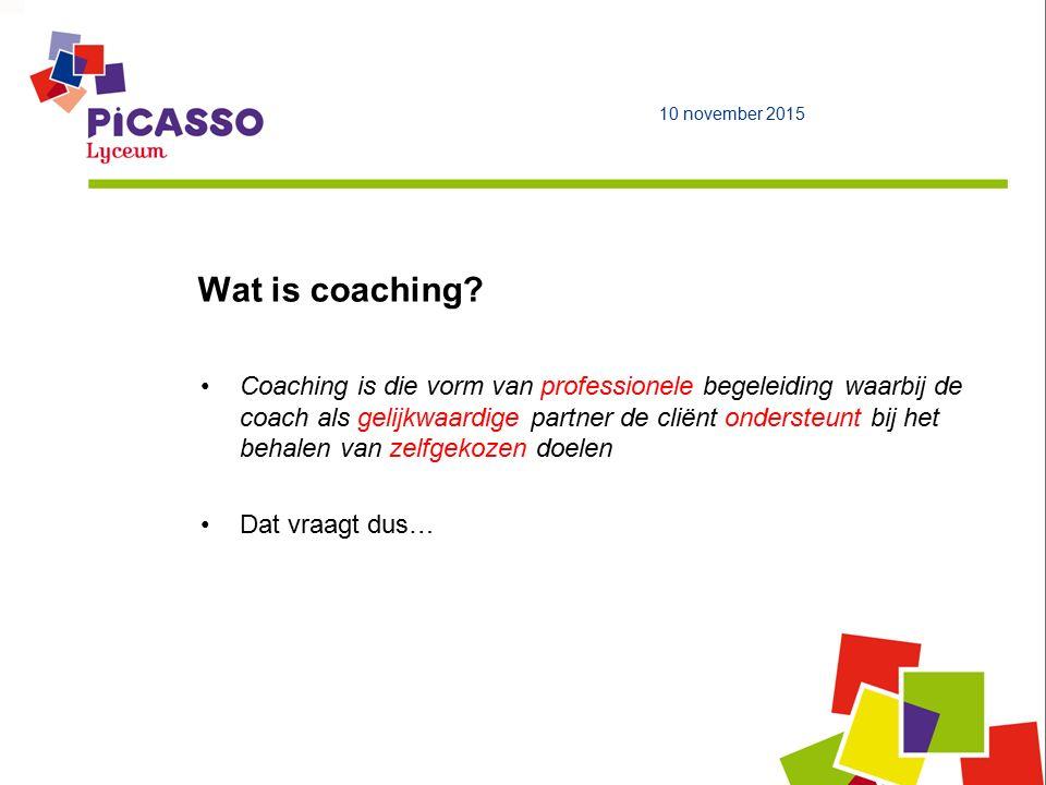 Praktijk Wat is coaching NIET Positieve insteek Eigen regie van de gecoachte Op de achtergrond, tel tot 20 Technieken: transfer, scaling 10 november 2015