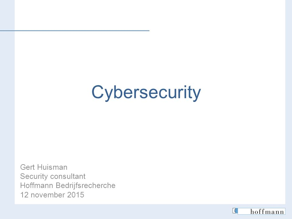 Cybersecurity Gert Huisman Security consultant Hoffmann Bedrijfsrecherche 12 november 2015