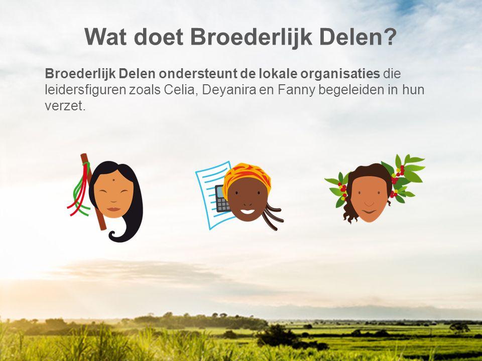 Wat doet Broederlijk Delen? Broederlijk Delen ondersteunt de lokale organisaties die leidersfiguren zoals Celia, Deyanira en Fanny begeleiden in hun v