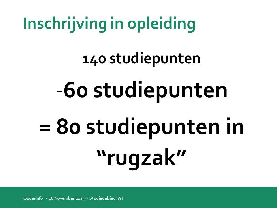Inschrijving in opleiding 140 studiepunten -60 studiepunten = 80 studiepunten in rugzak Ouderinfo - 18 November 2015 - Studiegebied IWT
