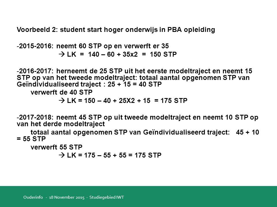 Voorbeeld 2: student start hoger onderwijs in PBA opleiding -2015-2016: neemt 60 STP op en verwerft er 35  LK = 140 – 60 + 35x2 = 150 STP -2016-2017: herneemt de 25 STP uit het eerste modeltraject en neemt 15 STP op van het tweede modeltraject: totaal aantal opgenomen STP van Geïndividualiseerd traject : 25 + 15 = 40 STP verwerft de 40 STP  LK = 150 – 40 + 25X2 + 15 = 175 STP -2017-2018: neemt 45 STP op uit tweede modeltraject en neemt 10 STP op van het derde modeltraject totaal aantal opgenomen STP van Geïndividualiseerd traject: 45 + 10 = 55 STP verwerft 55 STP  LK = 175 – 55 + 55 = 175 STP Ouderinfo - 18 November 2015 - Studiegebied IWT