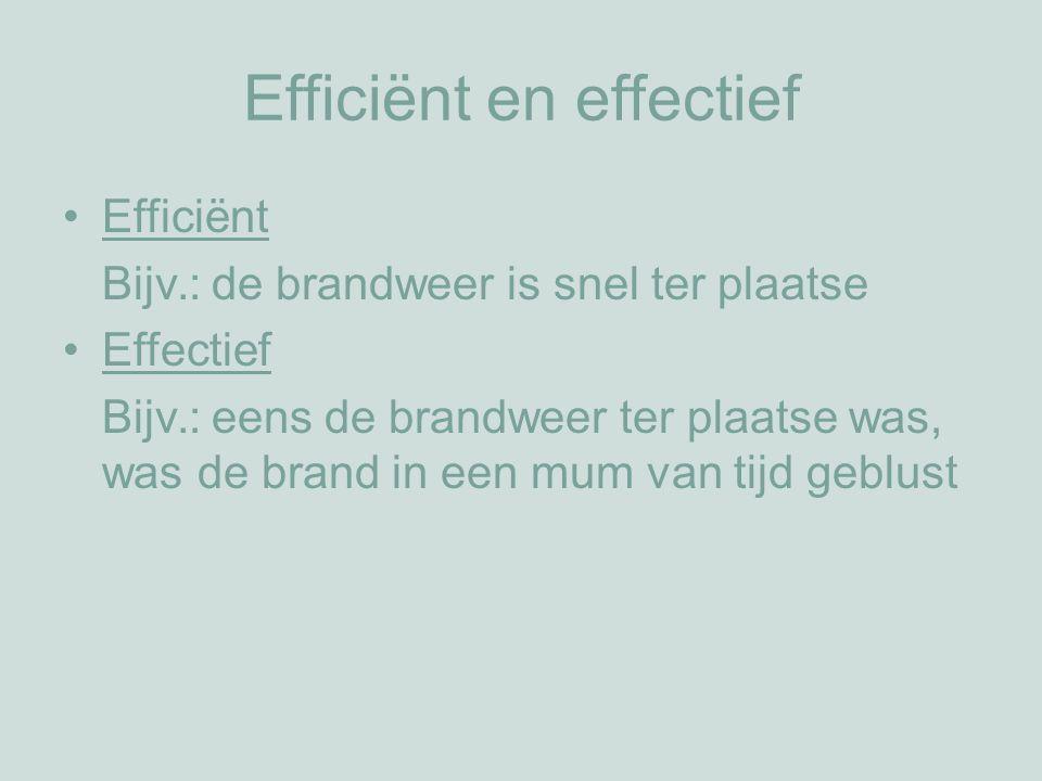 Efficiënt en effectief Efficiënt Bijv.: de brandweer is snel ter plaatse Effectief Bijv.: eens de brandweer ter plaatse was, was de brand in een mum van tijd geblust