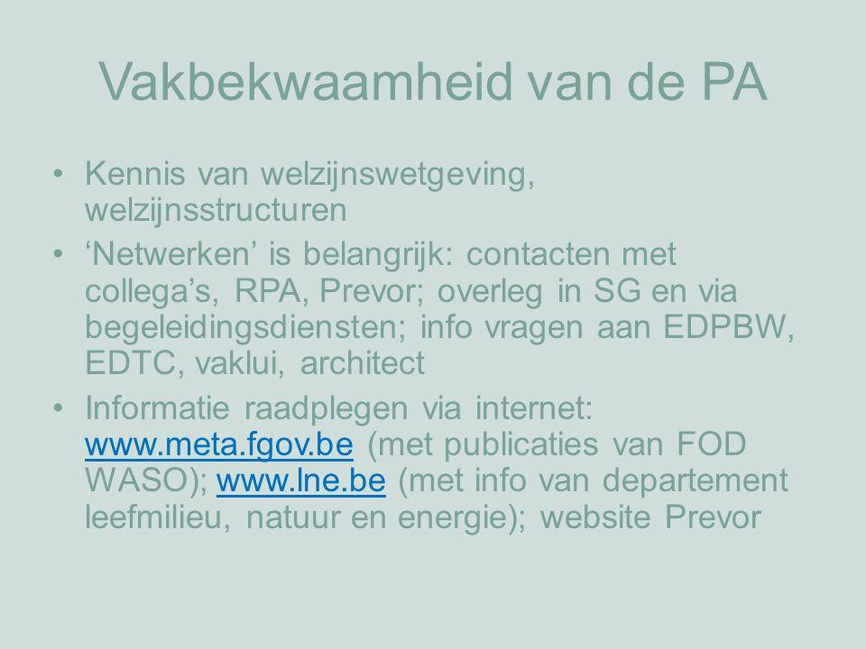 Vakbekwaamheid van de PA Kennis van welzijnswetgeving, welzijnsstructuren 'Netwerken' is belangrijk: contacten met collega's, RPA, Prevor; overleg in SG en via begeleidingsdiensten; info vragen aan EDPBW, EDTC, vaklui, architect Informatie raadplegen via internet: www.meta.fgov.be (met publicaties van FOD WASO); www.lne.be (met info van departement leefmilieu, natuur en energie); website Prevor www.meta.fgov.bewww.lne.be