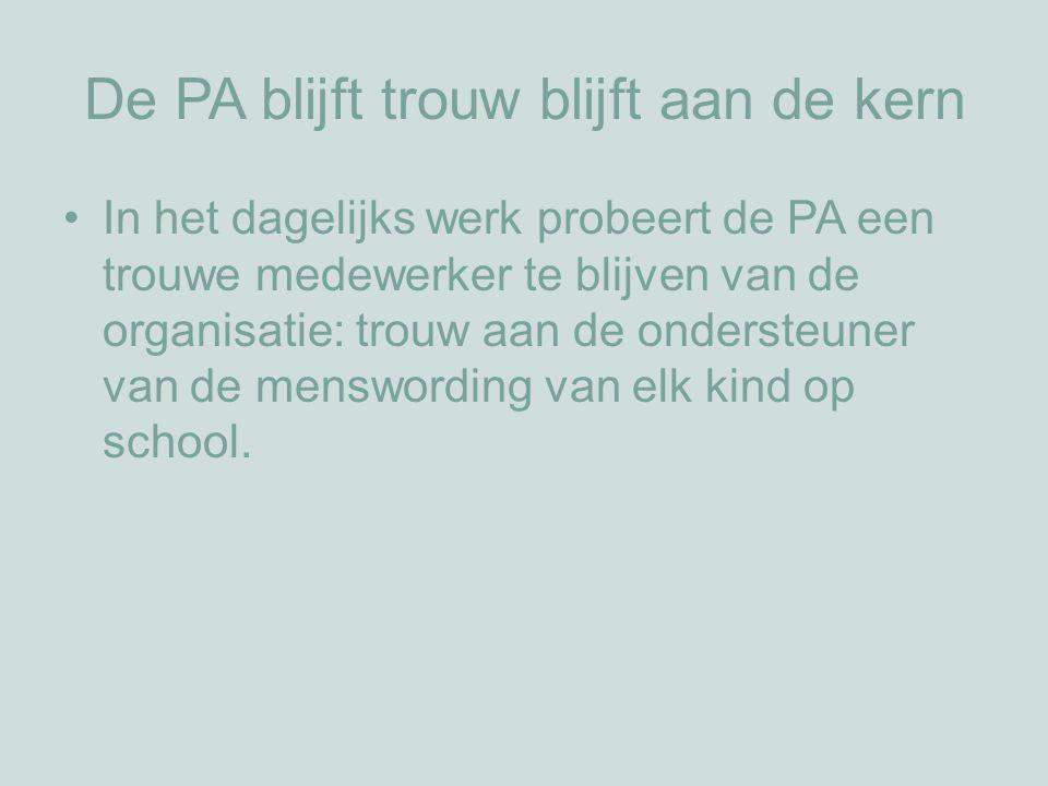 De PA blijft trouw blijft aan de kern In het dagelijks werk probeert de PA een trouwe medewerker te blijven van de organisatie: trouw aan de ondersteuner van de menswording van elk kind op school.