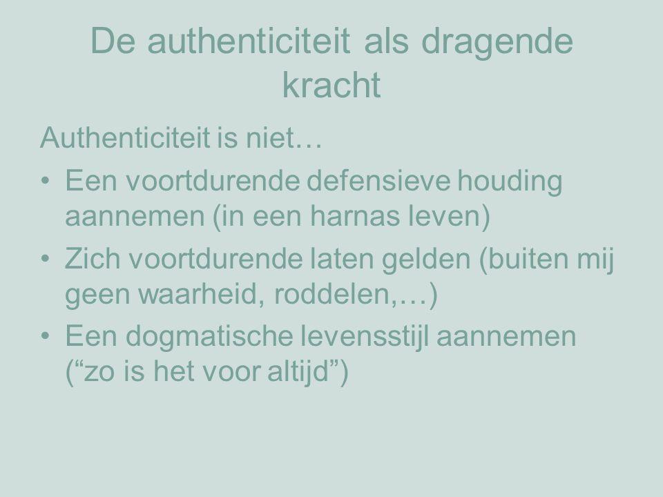 De authenticiteit als dragende kracht Authenticiteit is niet… Een voortdurende defensieve houding aannemen (in een harnas leven) Zich voortdurende laten gelden (buiten mij geen waarheid, roddelen,…) Een dogmatische levensstijl aannemen ( zo is het voor altijd )