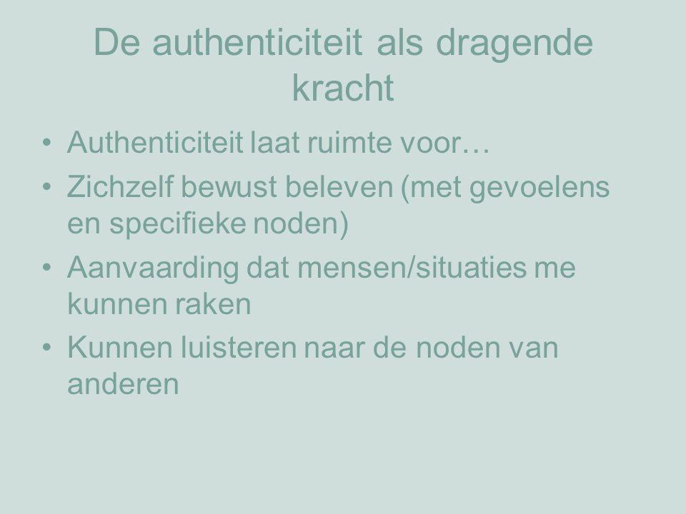 De authenticiteit als dragende kracht Authenticiteit laat ruimte voor… Zichzelf bewust beleven (met gevoelens en specifieke noden) Aanvaarding dat mensen/situaties me kunnen raken Kunnen luisteren naar de noden van anderen