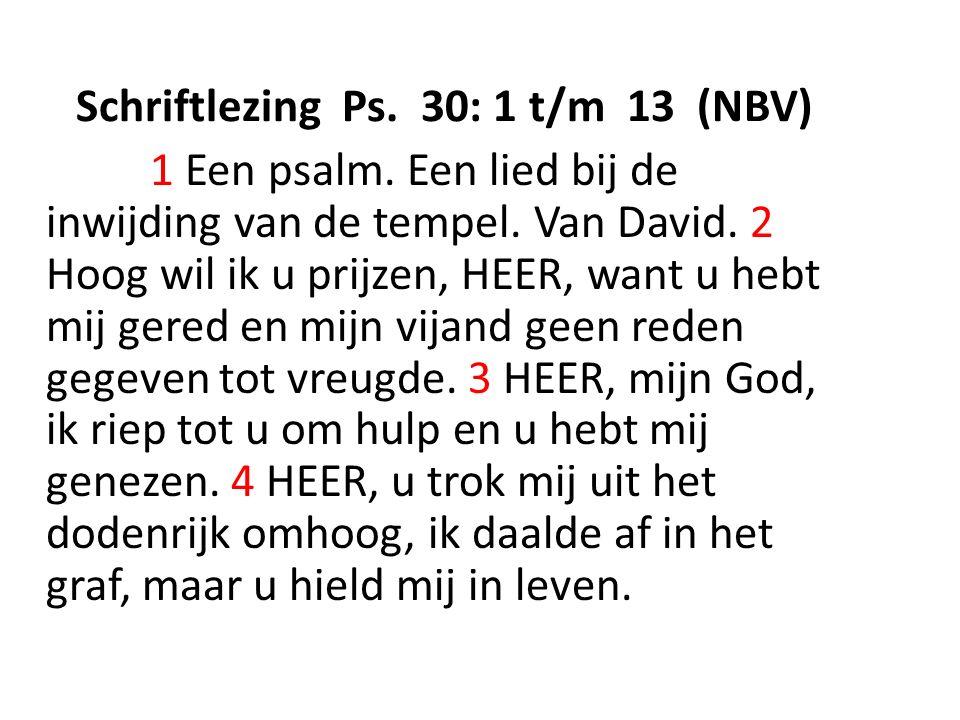 Schriftlezing Ps. 30: 1 t/m 13 (NBV) 1 Een psalm.