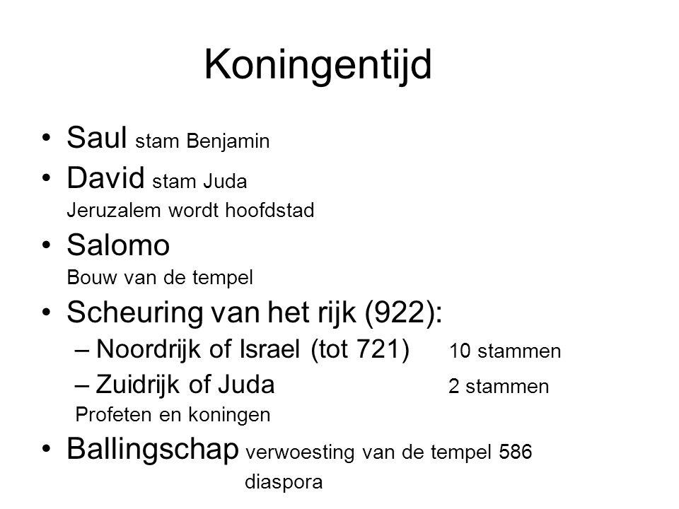Koningentijd Saul stam Benjamin David stam Juda Jeruzalem wordt hoofdstad Salomo Bouw van de tempel Scheuring van het rijk (922): –Noordrijk of Israel