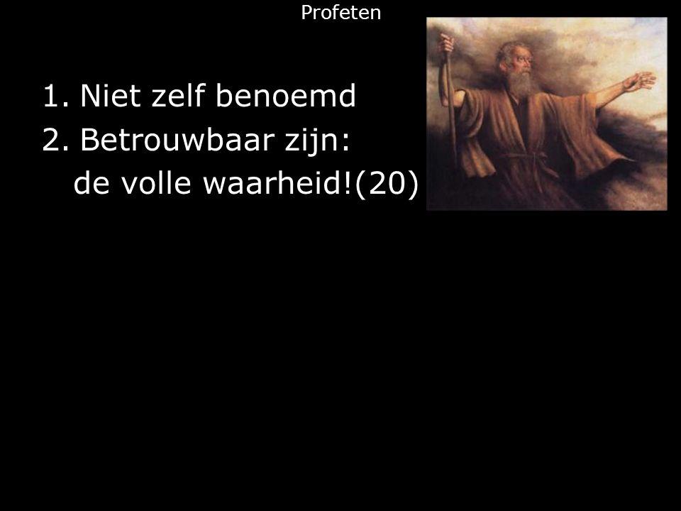 Profeten 1.Niet zelf benoemd 2.Betrouwbaar zijn: de volle waarheid!(20)