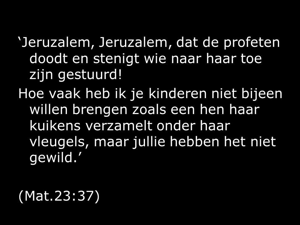 'Jeruzalem, Jeruzalem, dat de profeten doodt en stenigt wie naar haar toe zijn gestuurd.