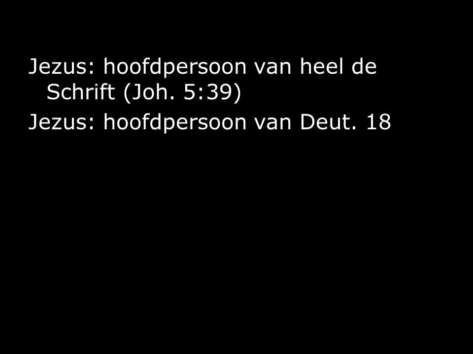 Jezus: hoofdpersoon van heel de Schrift (Joh. 5:39) Jezus: hoofdpersoon van Deut. 18