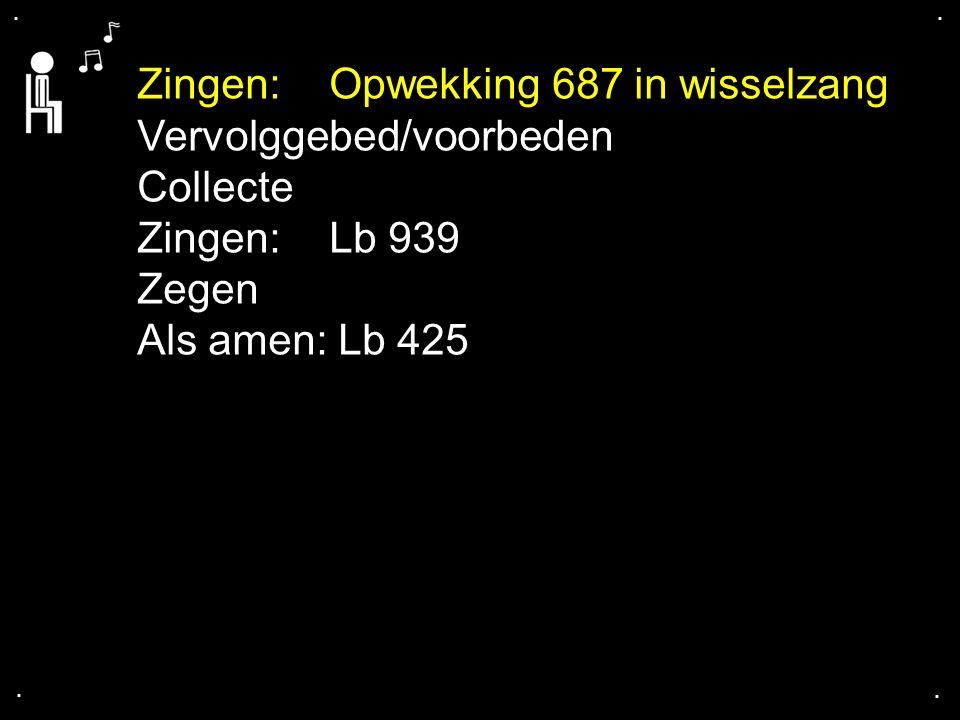.... Zingen: Opwekking 687 in wisselzang Vervolggebed/voorbeden Collecte Zingen: Lb 939 Zegen Als amen: Lb 425