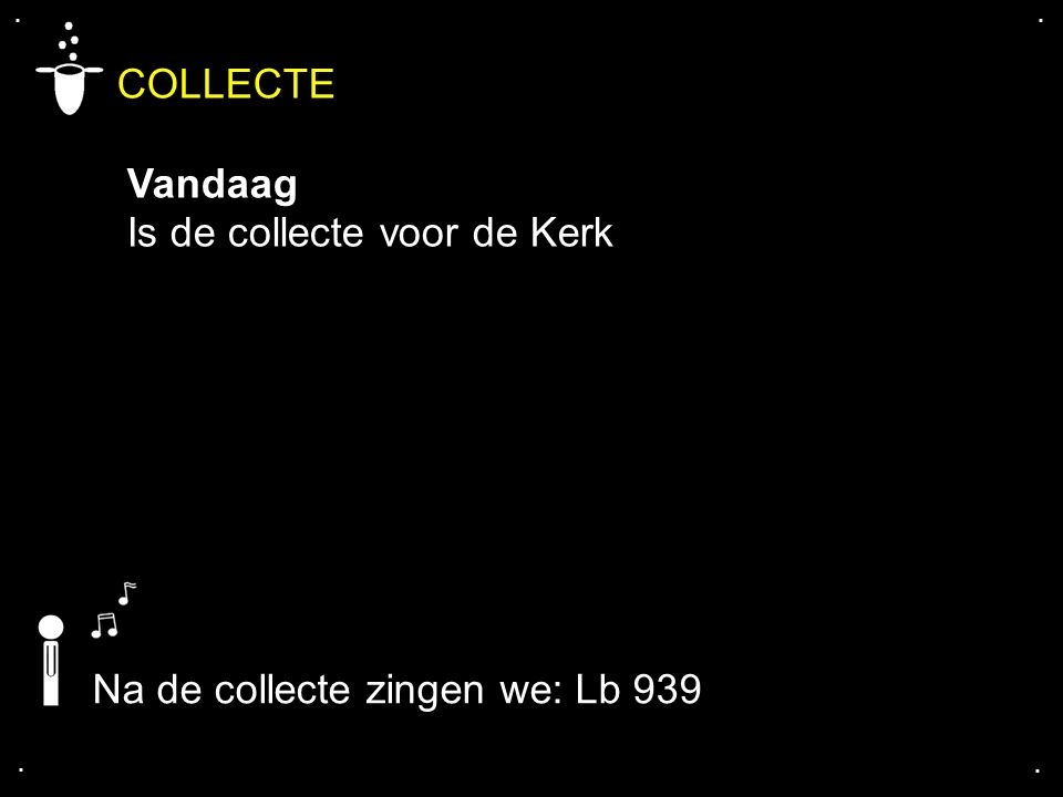 .... COLLECTE Vandaag Is de collecte voor de Kerk Na de collecte zingen we: Lb 939