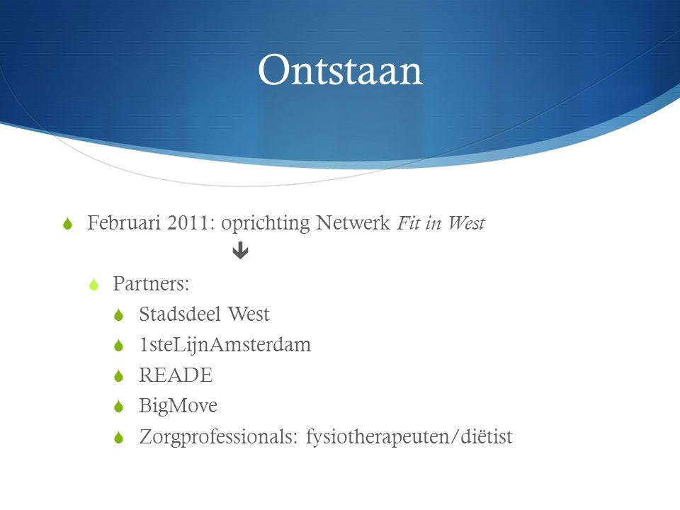 Ontstaan  Februari 2011: oprichting Netwerk Fit in West   Partners:  Stadsdeel West  1steLijnAmsterdam  READE  BigMove  Zorgprofessionals: fysiotherapeuten/diëtist