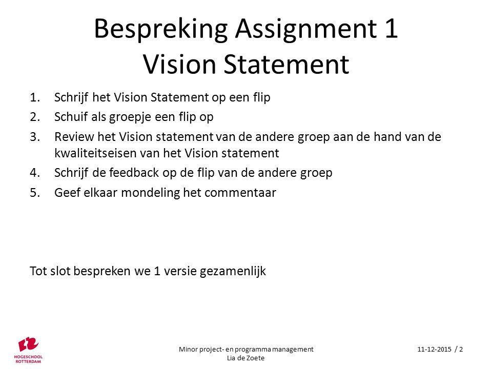 Bespreking Assignment 1 Vision Statement 1.Schrijf het Vision Statement op een flip 2.Schuif als groepje een flip op 3.Review het Vision statement van de andere groep aan de hand van de kwaliteitseisen van het Vision statement 4.Schrijf de feedback op de flip van de andere groep 5.Geef elkaar mondeling het commentaar Tot slot bespreken we 1 versie gezamenlijk Minor project- en programma management Lia de Zoete 11-12-2015 / 2