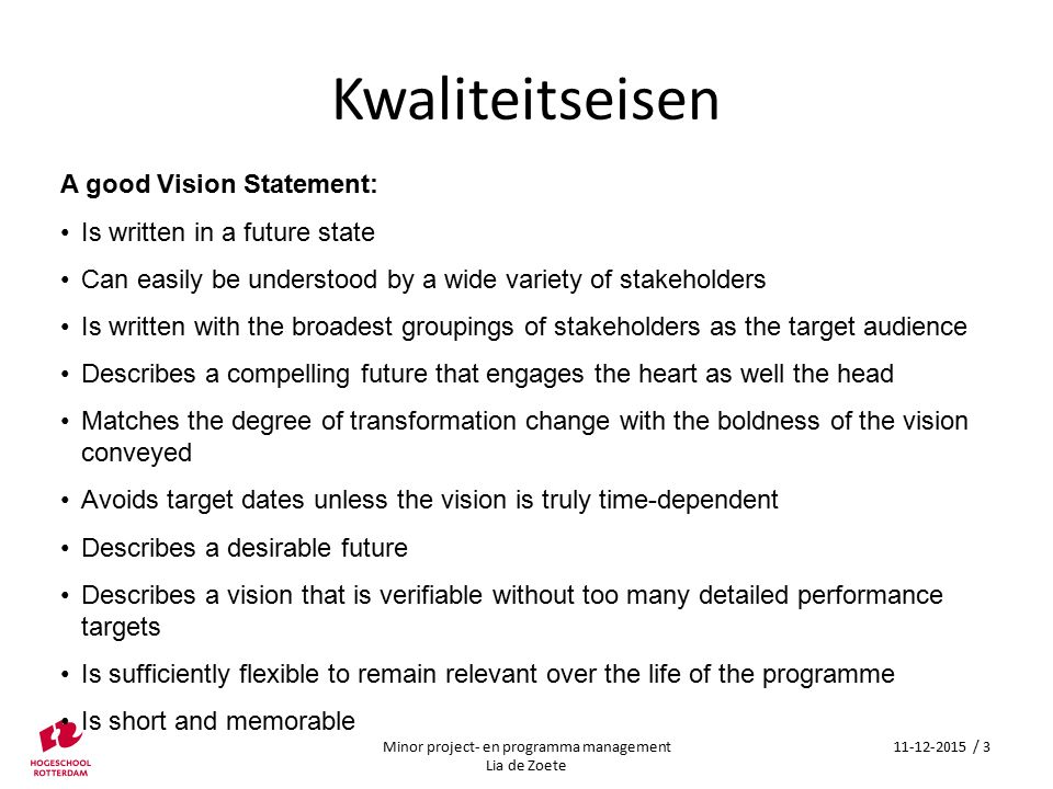 Kwaliteitseisen A good Vision Statement: Is written in a future state Can easily be understood by a wide variety of stakeholders Is written with the b