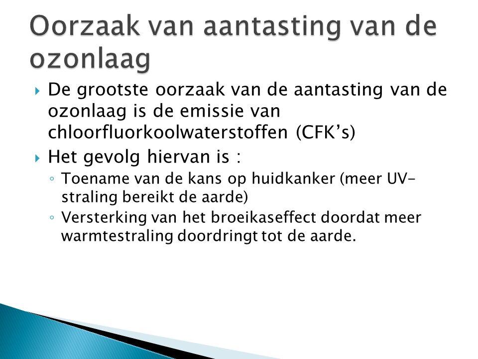  De grootste oorzaak van de aantasting van de ozonlaag is de emissie van chloorfluorkoolwaterstoffen (CFK's)  Het gevolg hiervan is : ◦ Toename van