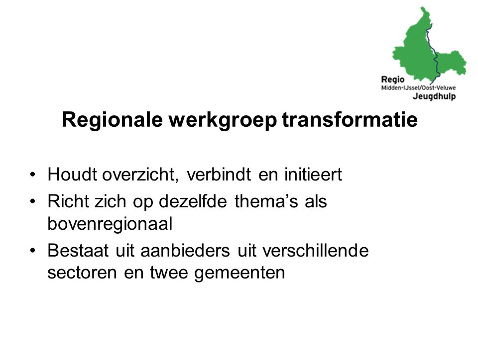 Regionale werkgroep transformatie Houdt overzicht, verbindt en initieert Richt zich op dezelfde thema's als bovenregionaal Bestaat uit aanbieders uit verschillende sectoren en twee gemeenten
