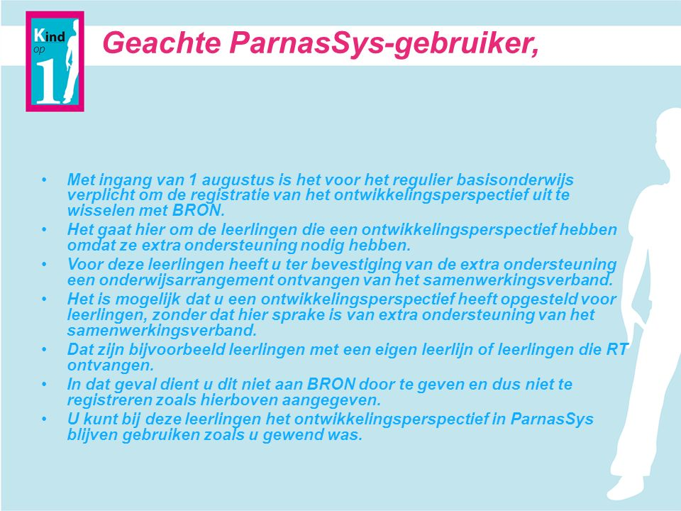 Geachte ParnasSys-gebruiker, Met ingang van 1 augustus is het voor het regulier basisonderwijs verplicht om de registratie van het ontwikkelingsperspectief uit te wisselen met BRON.