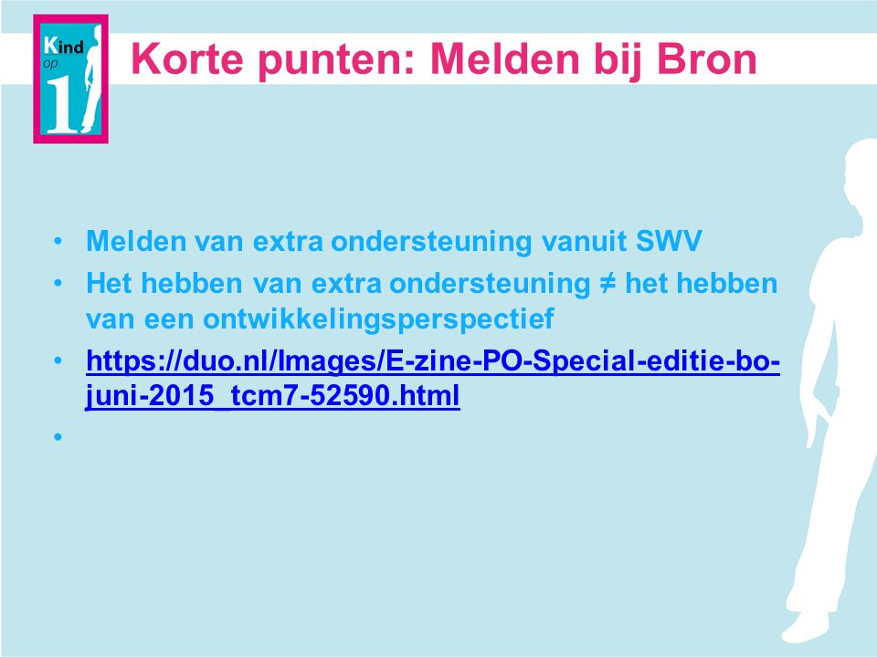 Korte punten: Melden bij Bron Melden van extra ondersteuning vanuit SWV Het hebben van extra ondersteuning ≠ het hebben van een ontwikkelingsperspectief https://duo.nl/Images/E-zine-PO-Special-editie-bo- juni-2015_tcm7-52590.htmlhttps://duo.nl/Images/E-zine-PO-Special-editie-bo- juni-2015_tcm7-52590.html