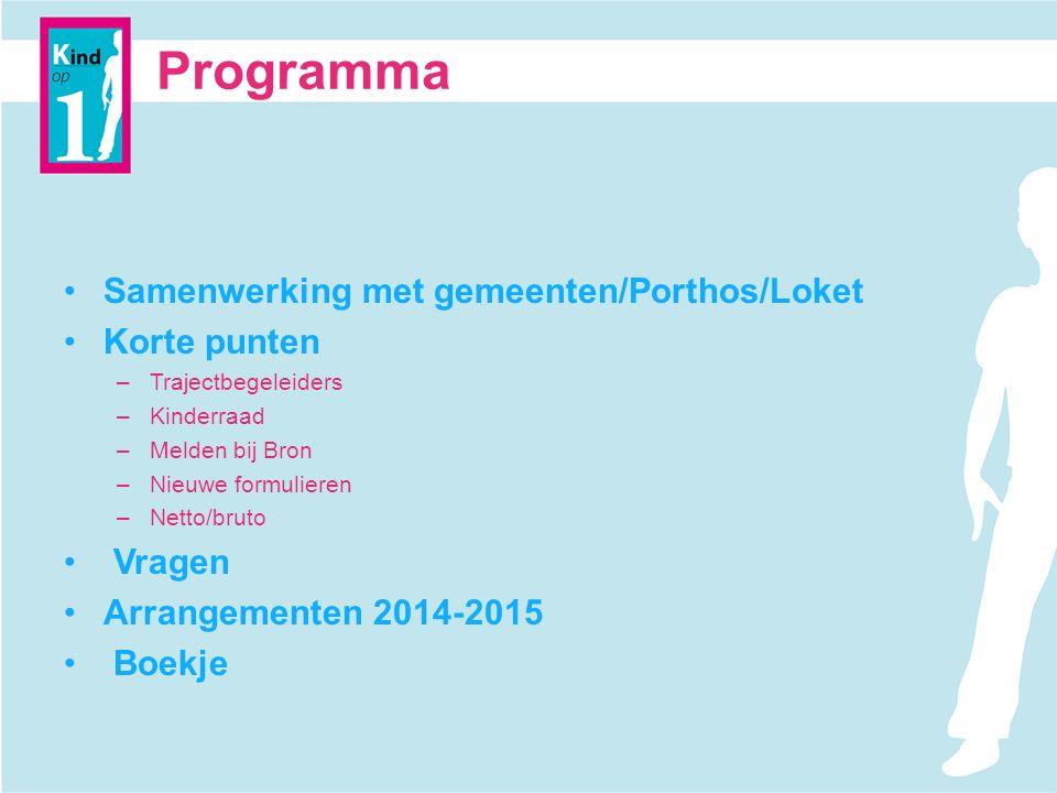 Programma Samenwerking met gemeenten/Porthos/Loket Korte punten –Trajectbegeleiders –Kinderraad –Melden bij Bron –Nieuwe formulieren –Netto/bruto Vragen Arrangementen 2014-2015 Boekje