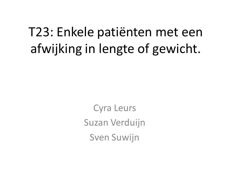 T23: Enkele patiënten met een afwijking in lengte of gewicht. Cyra Leurs Suzan Verduijn Sven Suwijn