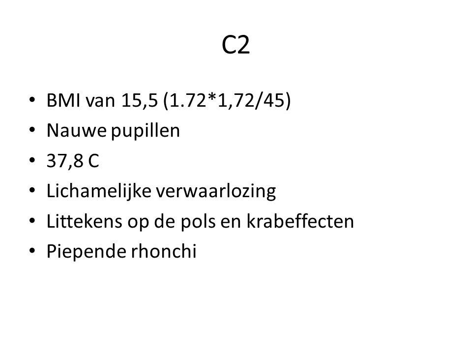 C2 BMI van 15,5 (1.72*1,72/45) Nauwe pupillen 37,8 C Lichamelijke verwaarlozing Littekens op de pols en krabeffecten Piepende rhonchi