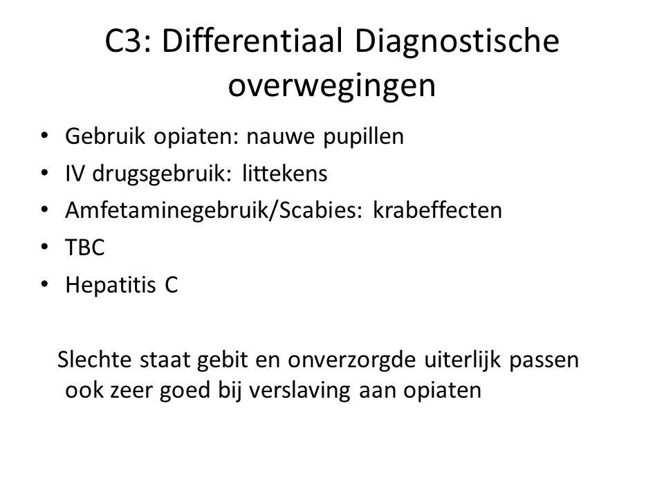 C3: Differentiaal Diagnostische overwegingen Gebruik opiaten: nauwe pupillen IV drugsgebruik: littekens Amfetaminegebruik/Scabies: krabeffecten TBC Hepatitis C Slechte staat gebit en onverzorgde uiterlijk passen ook zeer goed bij verslaving aan opiaten