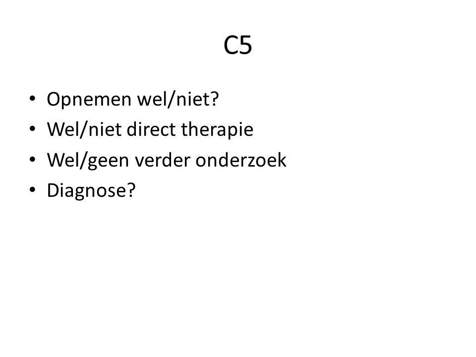 C5 Opnemen wel/niet? Wel/niet direct therapie Wel/geen verder onderzoek Diagnose?