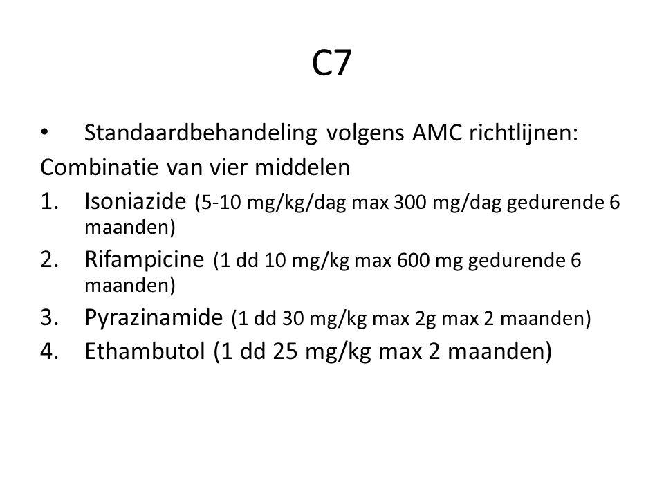 C7 Standaardbehandeling volgens AMC richtlijnen: Combinatie van vier middelen 1.Isoniazide (5-10 mg/kg/dag max 300 mg/dag gedurende 6 maanden) 2.Rifampicine (1 dd 10 mg/kg max 600 mg gedurende 6 maanden) 3.Pyrazinamide (1 dd 30 mg/kg max 2g max 2 maanden) 4.Ethambutol (1 dd 25 mg/kg max 2 maanden)