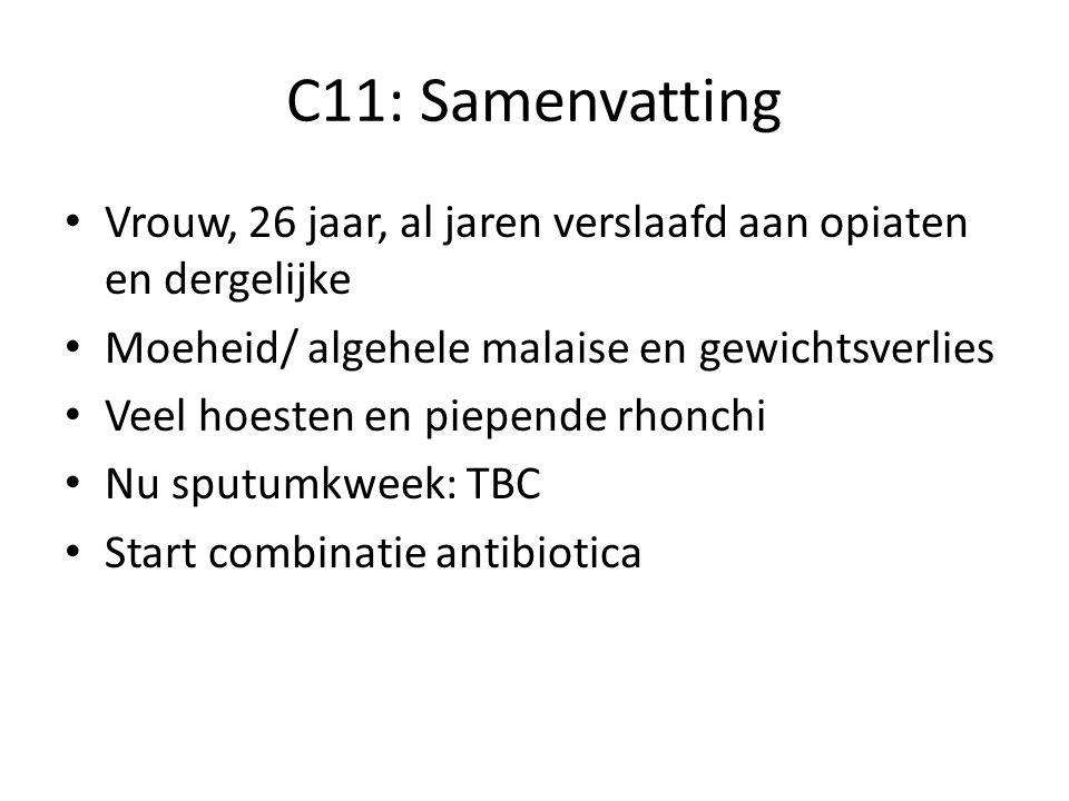 C11: Samenvatting Vrouw, 26 jaar, al jaren verslaafd aan opiaten en dergelijke Moeheid/ algehele malaise en gewichtsverlies Veel hoesten en piepende rhonchi Nu sputumkweek: TBC Start combinatie antibiotica