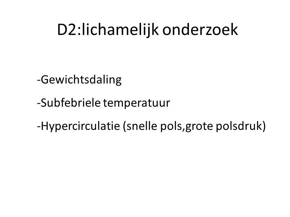 D2:lichamelijk onderzoek -Gewichtsdaling -Subfebriele temperatuur -Hypercirculatie (snelle pols,grote polsdruk)