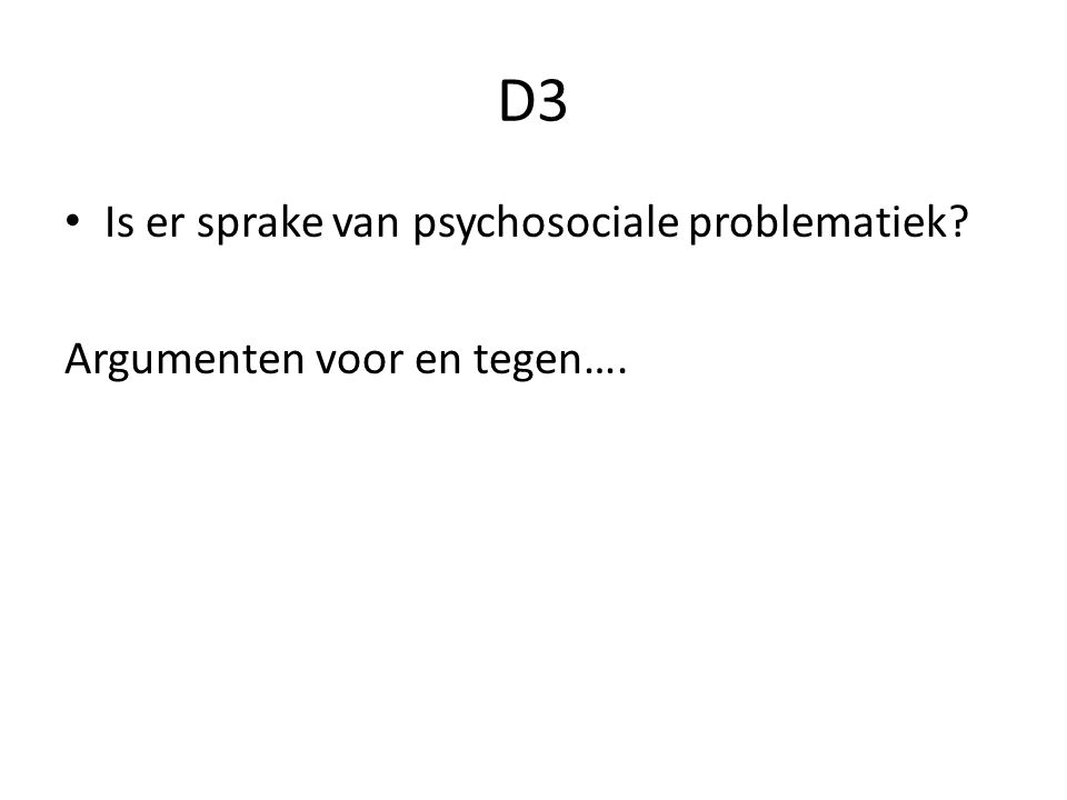 D3 Is er sprake van psychosociale problematiek? Argumenten voor en tegen….