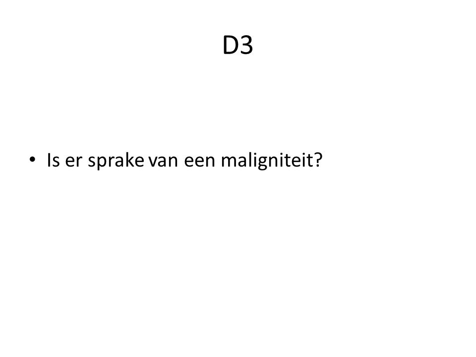 D3 Is er sprake van een maligniteit?
