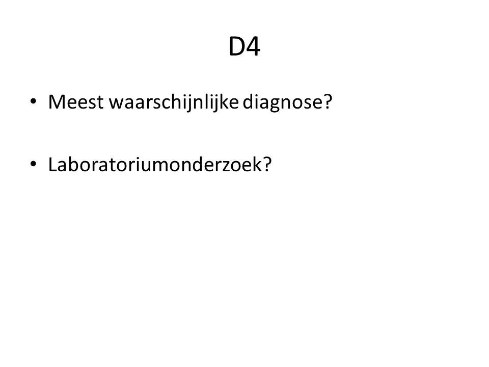 D4 Meest waarschijnlijke diagnose? Laboratoriumonderzoek?
